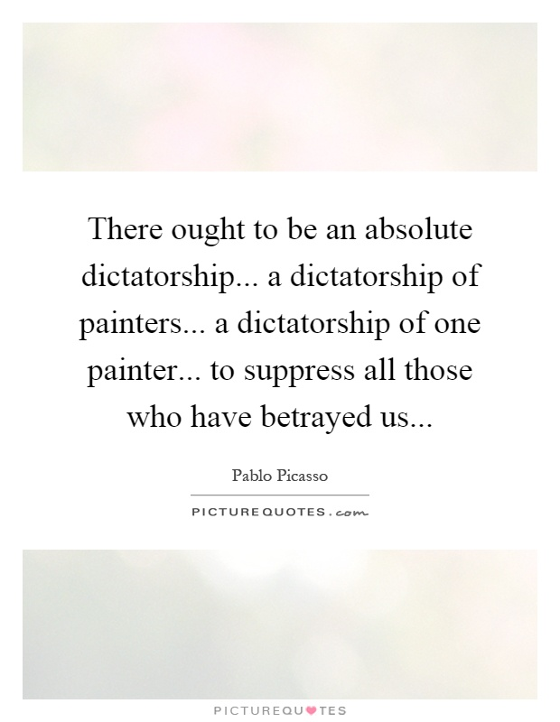 There ought to be an absolute dictatorship... a dictatorship of painters... a dictatorship of one painter... to suppress all those who have betrayed us Picture Quote #1