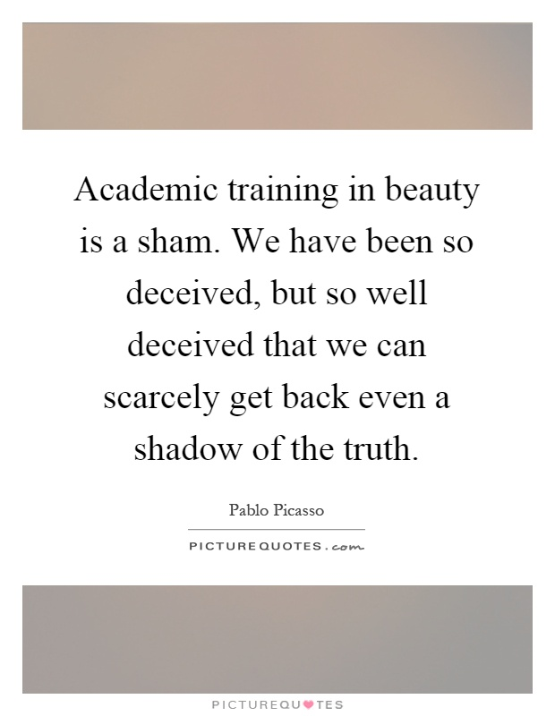 Academic training in beauty is a sham. We have been so deceived, but so well deceived that we can scarcely get back even a shadow of the truth Picture Quote #1