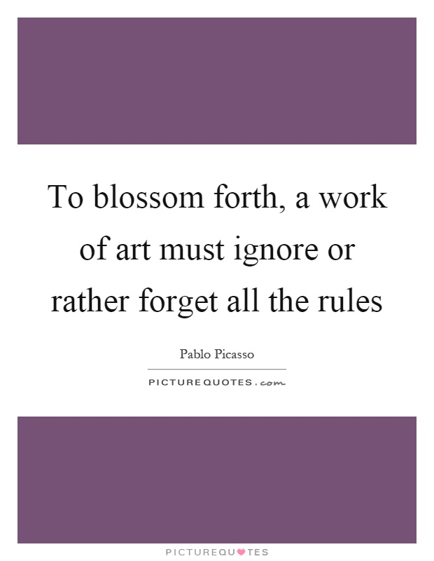 To blossom forth, a work of art must ignore or rather forget all the rules Picture Quote #1