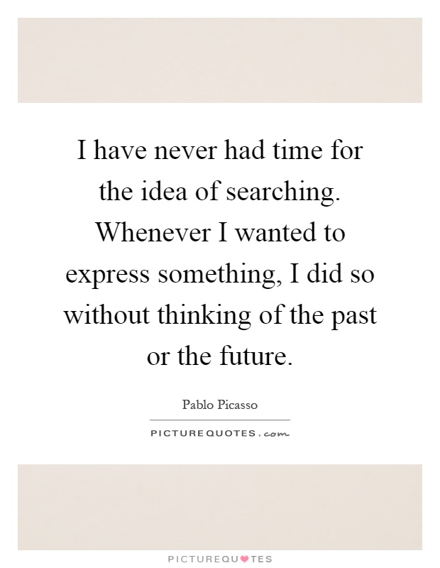 I have never had time for the idea of searching. Whenever I wanted to express something, I did so without thinking of the past or the future Picture Quote #1