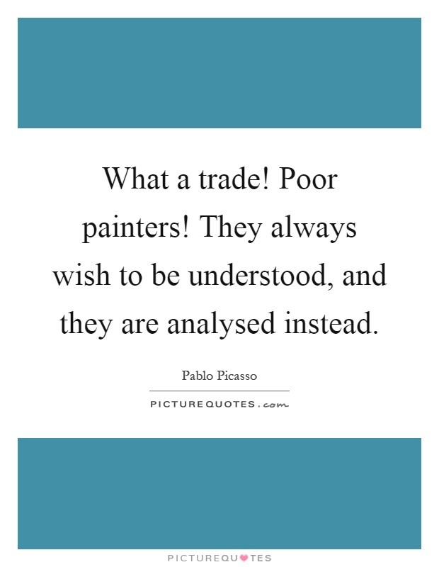 What a trade! Poor painters! They always wish to be understood, and they are analysed instead Picture Quote #1