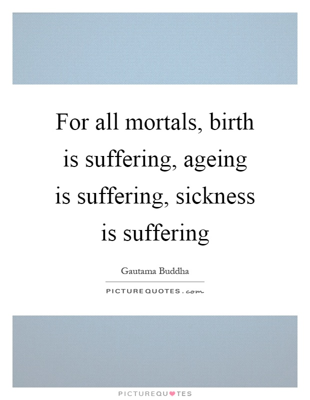 For all mortals, birth is suffering, ageing is suffering, sickness is suffering Picture Quote #1