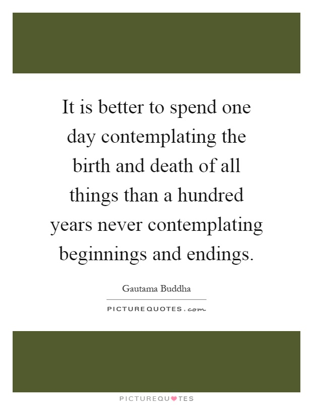 It is better to spend one day contemplating the birth and death of all things than a hundred years never contemplating beginnings and endings Picture Quote #1