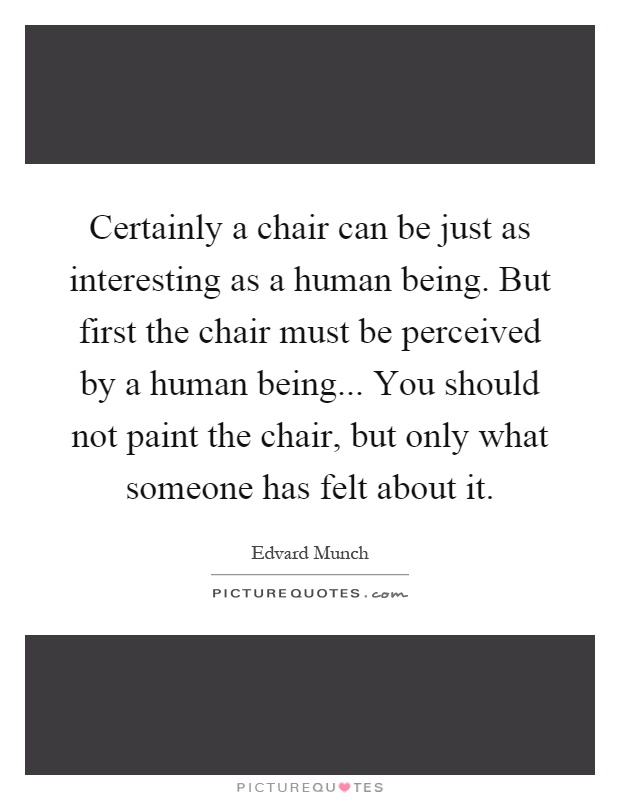 Certainly a chair can be just as interesting as a human being. But first the chair must be perceived by a human being... You should not paint the chair, but only what someone has felt about it Picture Quote #1