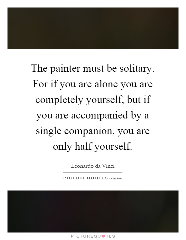 The painter must be solitary. For if you are alone you are completely yourself, but if you are accompanied by a single companion, you are only half yourself Picture Quote #1