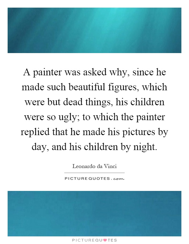 A painter was asked why, since he made such beautiful figures, which were but dead things, his children were so ugly; to which the painter replied that he made his pictures by day, and his children by night Picture Quote #1