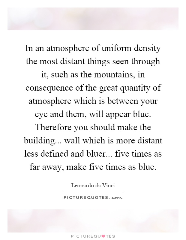 In an atmosphere of uniform density the most distant things seen through it, such as the mountains, in consequence of the great quantity of atmosphere which is between your eye and them, will appear blue. Therefore you should make the building... wall which is more distant less defined and bluer... five times as far away, make five times as blue Picture Quote #1