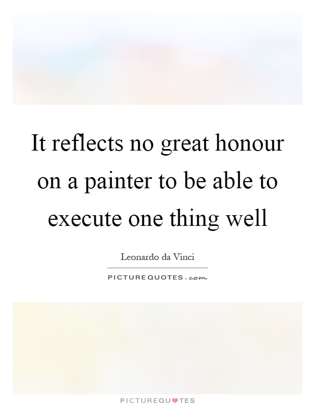 It reflects no great honour on a painter to be able to execute one thing well Picture Quote #1