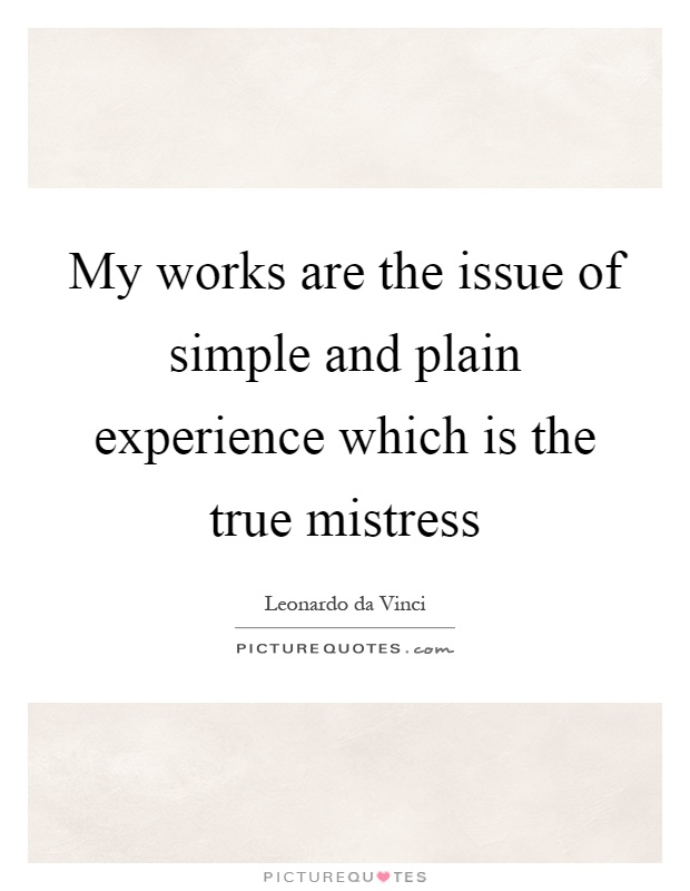 My works are the issue of simple and plain experience which is the true mistress Picture Quote #1