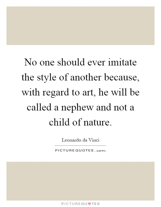 No one should ever imitate the style of another because, with regard to art, he will be called a nephew and not a child of nature Picture Quote #1