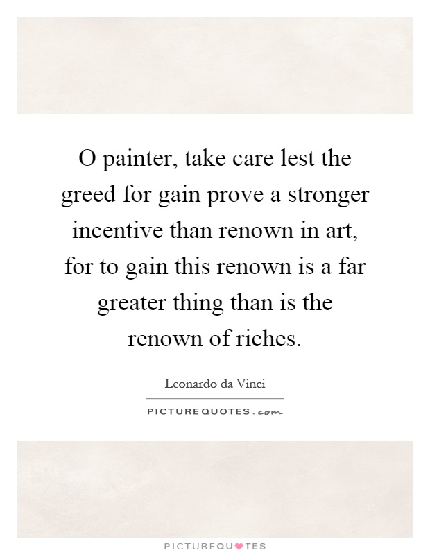 O painter, take care lest the greed for gain prove a stronger incentive than renown in art, for to gain this renown is a far greater thing than is the renown of riches Picture Quote #1