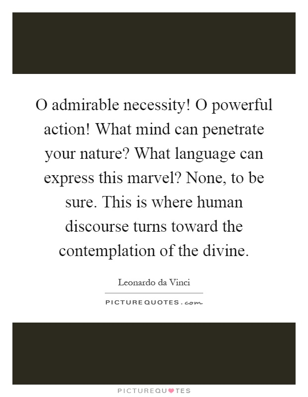 O admirable necessity! O powerful action! What mind can penetrate your nature? What language can express this marvel? None, to be sure. This is where human discourse turns toward the contemplation of the divine Picture Quote #1