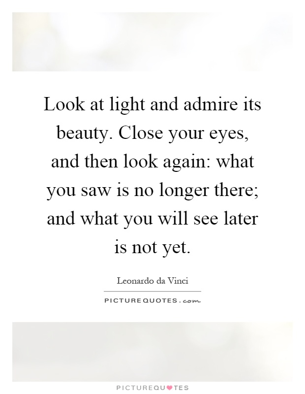 Look at light and admire its beauty. Close your eyes, and then look again: what you saw is no longer there; and what you will see later is not yet Picture Quote #1