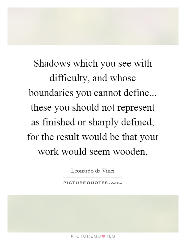 Shadows which you see with difficulty, and whose boundaries you cannot define... these you should not represent as finished or sharply defined, for the result would be that your work would seem wooden Picture Quote #1
