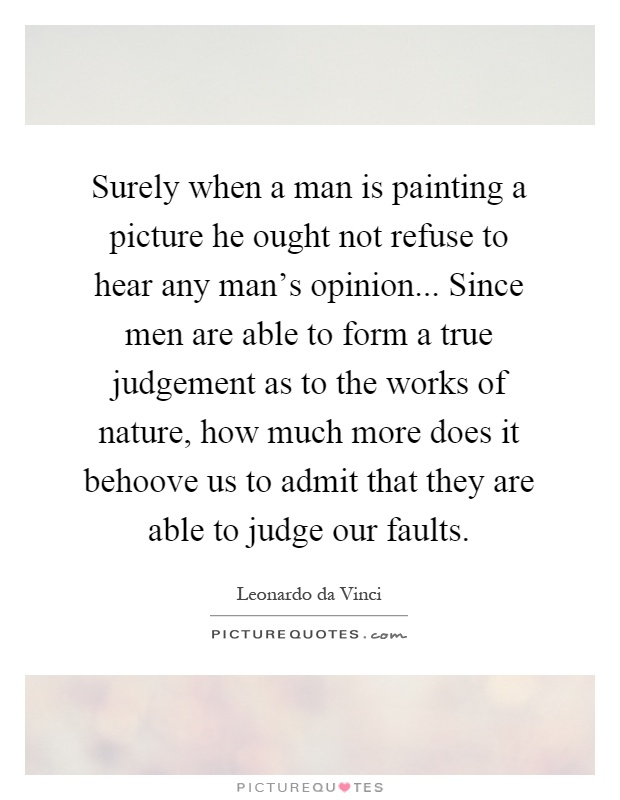 Surely when a man is painting a picture he ought not refuse to hear any man's opinion... Since men are able to form a true judgement as to the works of nature, how much more does it behoove us to admit that they are able to judge our faults Picture Quote #1