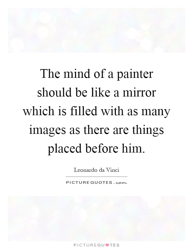 The mind of a painter should be like a mirror which is filled with as many images as there are things placed before him Picture Quote #1