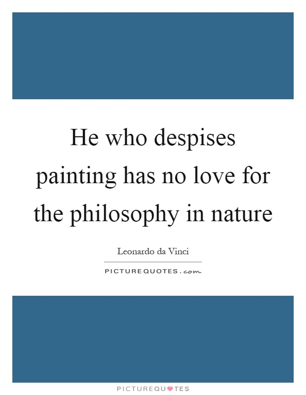 He who despises painting has no love for the philosophy in nature Picture Quote #1