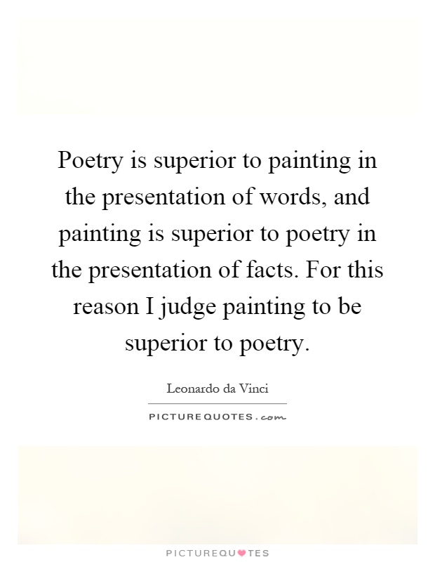 Poetry is superior to painting in the presentation of words, and painting is superior to poetry in the presentation of facts. For this reason I judge painting to be superior to poetry Picture Quote #1