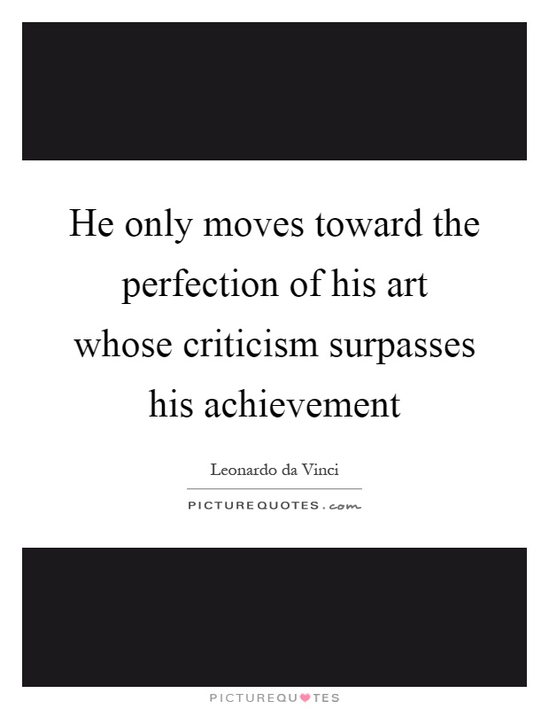 He only moves toward the perfection of his art whose criticism surpasses his achievement Picture Quote #1