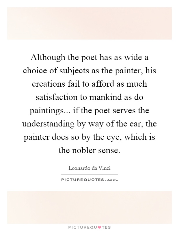 Although the poet has as wide a choice of subjects as the painter, his creations fail to afford as much satisfaction to mankind as do paintings... if the poet serves the understanding by way of the ear, the painter does so by the eye, which is the nobler sense Picture Quote #1
