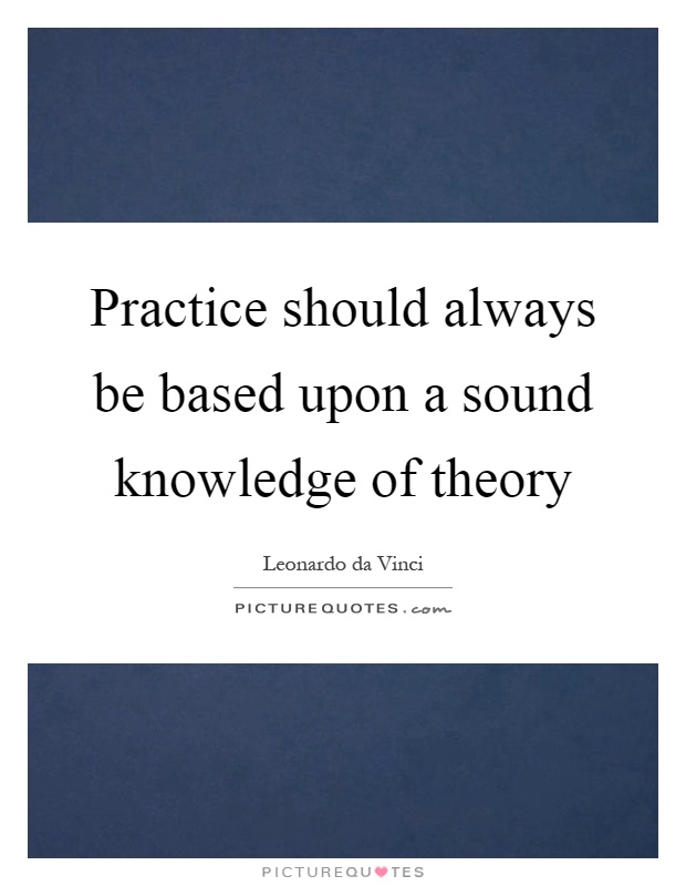 Practice should always be based upon a sound knowledge of theory Picture Quote #1