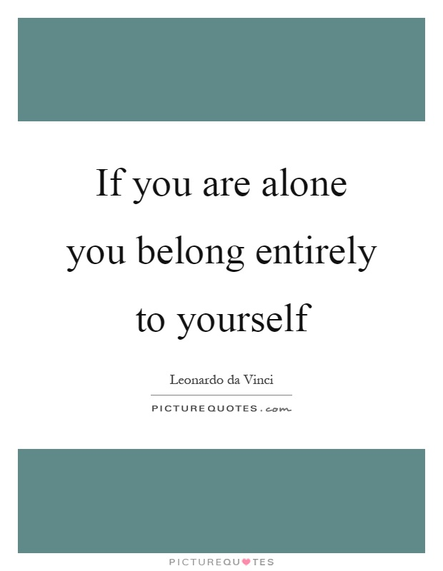 If you are alone you belong entirely to yourself Picture Quote #1