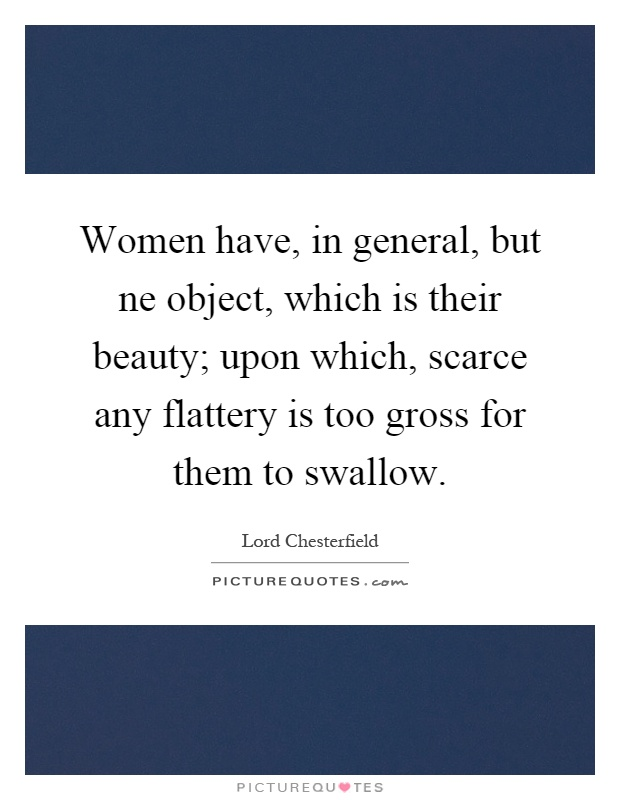 Women have, in general, but ne object, which is their beauty; upon which, scarce any flattery is too gross for them to swallow Picture Quote #1