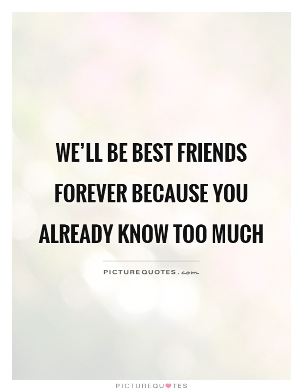 We'll be best friends forever because you already know too much Picture Quote #1