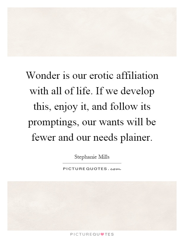 Wonder is our erotic affiliation with all of life. If we develop this, enjoy it, and follow its promptings, our wants will be fewer and our needs plainer Picture Quote #1