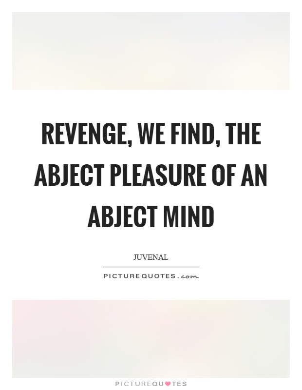 Revenge, we find, the abject pleasure of an abject mind Picture Quote #1