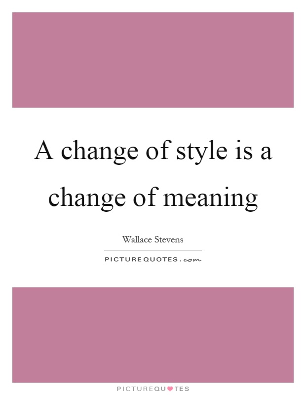 A Change Of Style Is A Change Of Meaning Picture Quotes