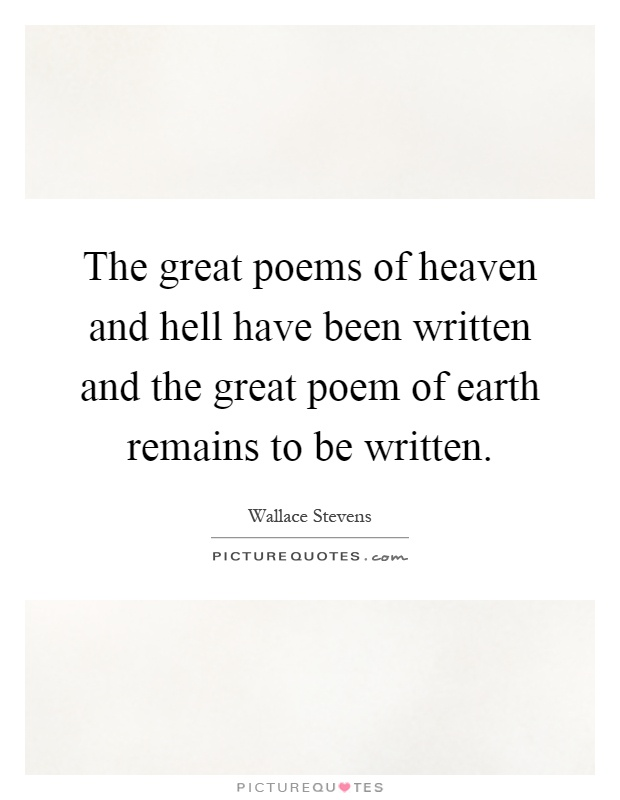 The great poems of heaven and hell have been written and the great poem of earth remains to be written Picture Quote #1
