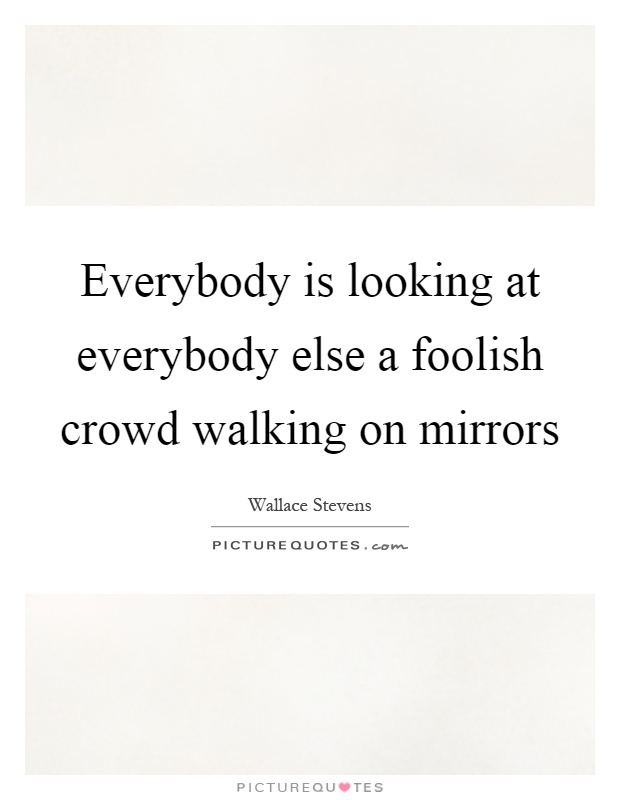 Everybody is looking at everybody else a foolish crowd walking on mirrors Picture Quote #1