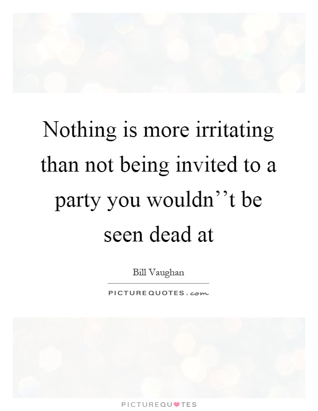 Nothing is more irritating than not being invited to a party you ...