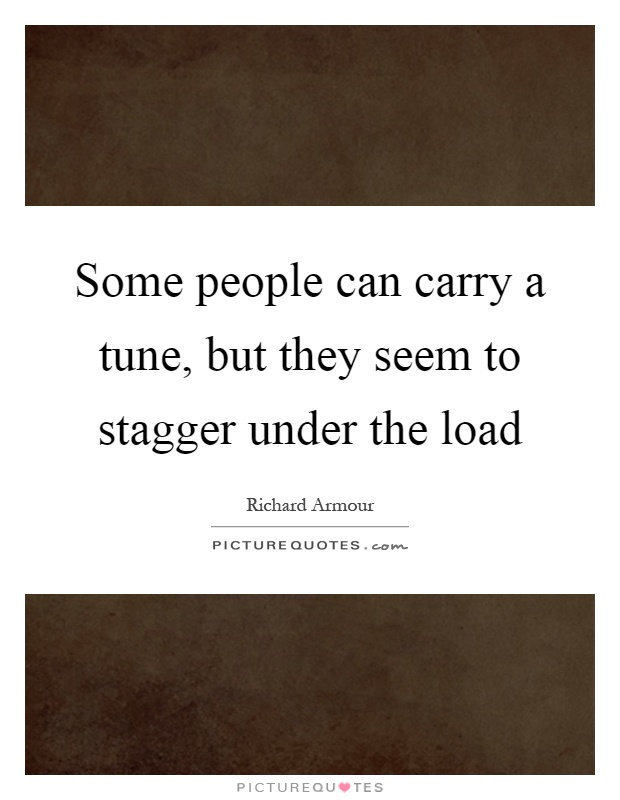 Some people can carry a tune, but they seem to stagger under the load Picture Quote #1