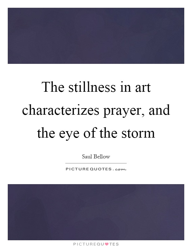 The stillness in art characterizes prayer, and the eye of the storm Picture Quote #1