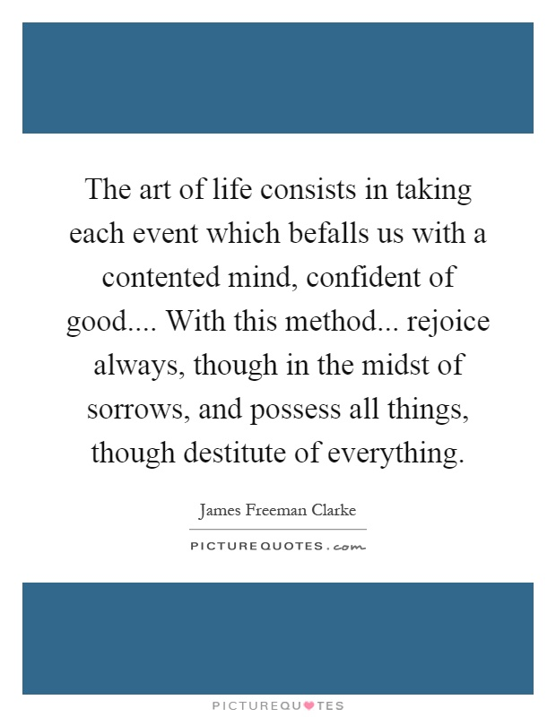 The art of life consists in taking each event which befalls us with a contented mind, confident of good.... With this method... rejoice always, though in the midst of sorrows, and possess all things, though destitute of everything Picture Quote #1