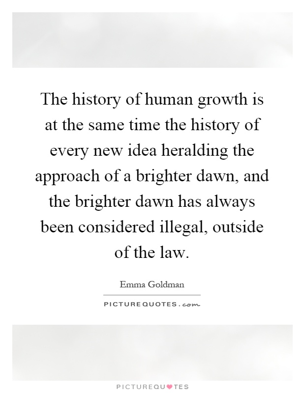 The history of human growth is at the same time the history of every new idea heralding the approach of a brighter dawn, and the brighter dawn has always been considered illegal, outside of the law Picture Quote #1
