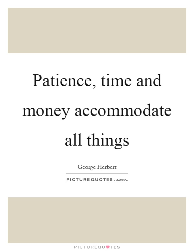 Patience, time and money accommodate all things Picture Quote #1