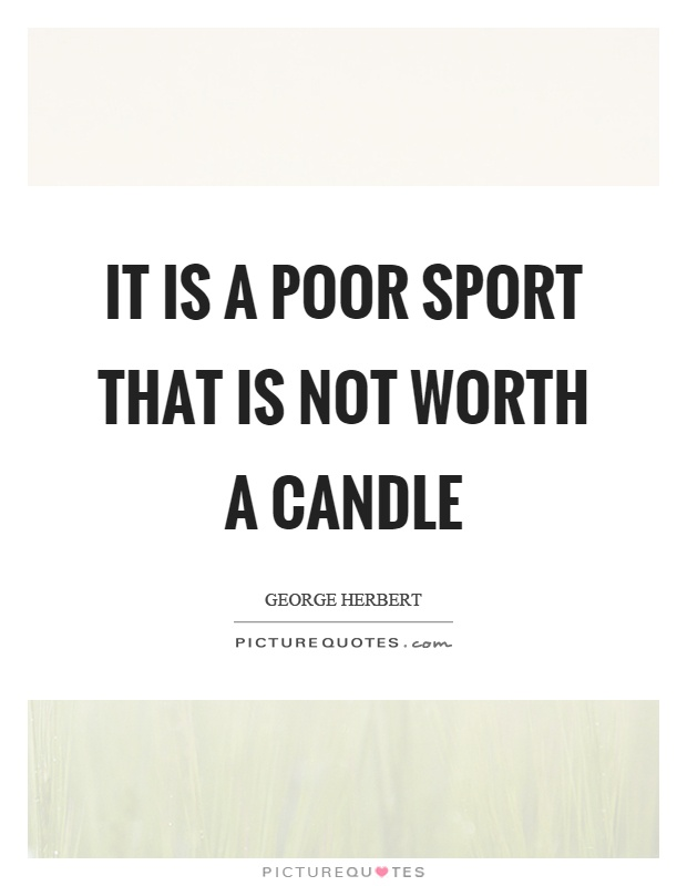 It is a poor sport that is not worth a candle Picture Quote #1