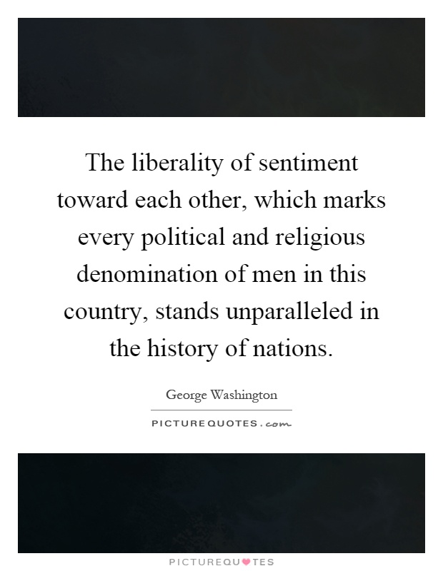 The liberality of sentiment toward each other, which marks every political and religious denomination of men in this country, stands unparalleled in the history of nations Picture Quote #1