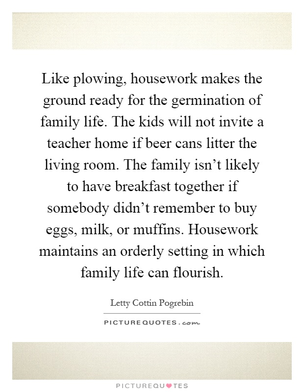 Like Plowing, Housework Makes The Ground Ready For The Germination Of  Family Life. The Kids Will Not Invite A Teacher Home If Beer Cans Litter  The Living ...