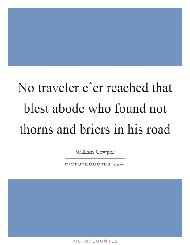 No traveler e'er reached that blest abode who found not thorns and briers in his road Picture Quote #1