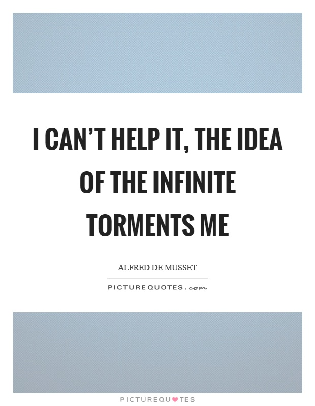 I can't help it, the idea of the infinite torments me Picture Quote #1