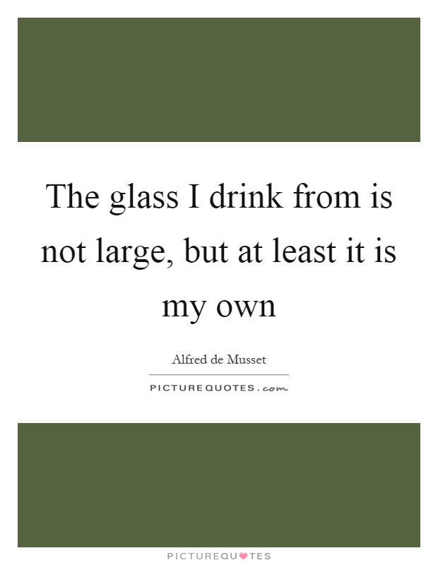 The glass I drink from is not large, but at least it is my own Picture Quote #1