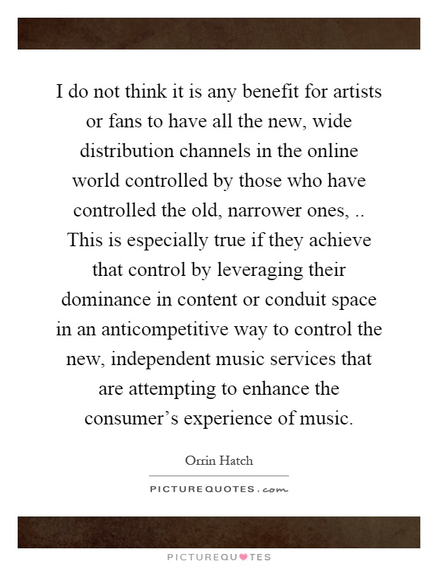 I do not think it is any benefit for artists or fans to have all the new, wide distribution channels in the online world controlled by those who have controlled the old, narrower ones,.. This is especially true if they achieve that control by leveraging their dominance in content or conduit space in an anticompetitive way to control the new, independent music services that are attempting to enhance the consumer's experience of music Picture Quote #1