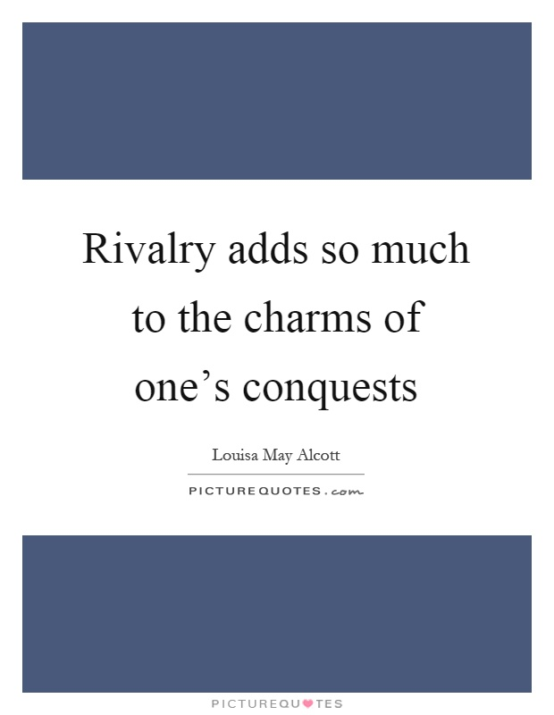 Rivalry adds so much to the charms of one's conquests Picture Quote #1