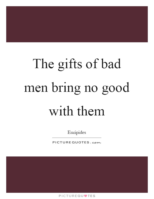 The gifts of bad men bring no good with them Picture Quote #1