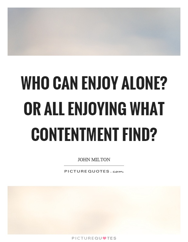 Who can enjoy alone? Or all enjoying what contentment find? Picture Quote #1
