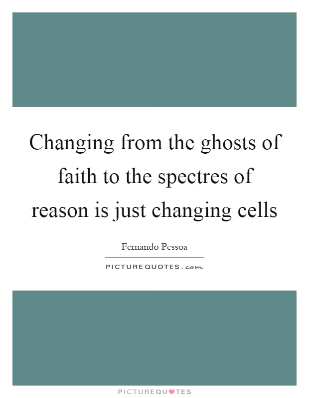 Changing from the ghosts of faith to the spectres of reason is just changing cells Picture Quote #1